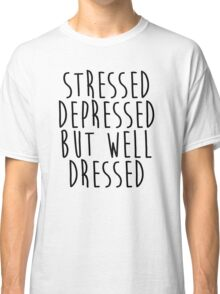 Stressed, Depressed, but well dressed! Classic T-Shirt