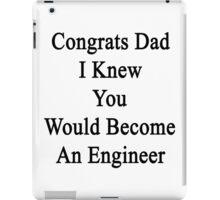 Congrats Dad I Knew You Would Become An Engineer  iPad Case/Skin