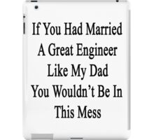 If You Had Married A Great Engineer Like My Dad You Wouldn't Be In This Mess  iPad Case/Skin