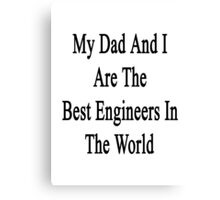 My Dad And I Are The Best Engineers In The World  Canvas Print