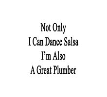 Not Only I Can Dance Salsa I'm Also A Great Plumber  by supernova23