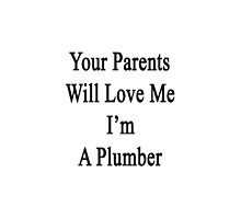 Your Parents Will Love Me I'm A Plumber  by supernova23