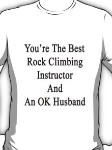 You're The Best Rock Climbing Instructor And An OK Husband  T-Shirt
