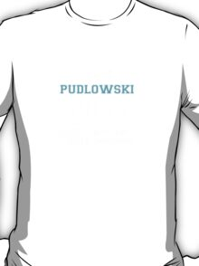 Its a PUDLOWSKI thing, you wouldn't understand T-Shirt