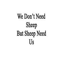 We Don't Need Sheep But Sheep Need Us  by supernova23