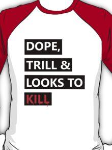 Dope, Trill & Looks To Kill! T-Shirt