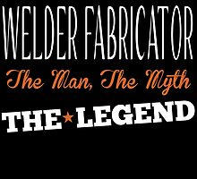 WELDER FABRICATOR THE MAN,THE MYTH THE LEGEND by fancytees