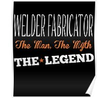 WELDER FABRICATOR THE MAN,THE MYTH THE LEGEND Poster
