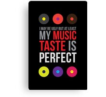 I may be ugly but at least my music taste is perfect! II Canvas Print
