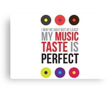 I may be ugly but at least my music taste is perfect! Canvas Print
