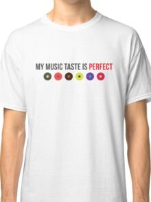 My music taste is perfect! Classic T-Shirt