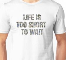 Life is too short to wait Unisex T-Shirt