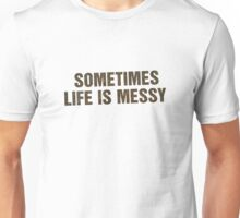 SOMETIMES LIFE IS MESSY Unisex T-Shirt
