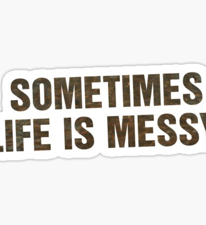 SOMETIMES LIFE IS MESSY Sticker