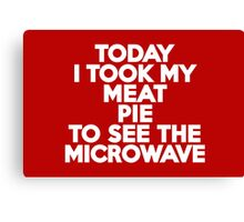 Today I took my meat pie to see the microwave Canvas Print