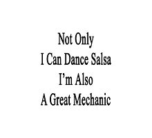 Not Only I Can Dance Salsa I'm Also A Great Mechanic  by supernova23