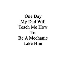 One Day My Dad Will Teach Me How To Be A Mechanic  by supernova23