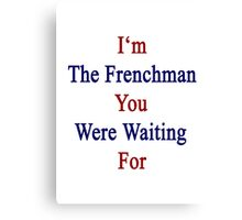 I'm The Frenchman You Were Waiting For  Canvas Print