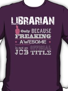 Librarian Only Because Freaking Awesome Is Not An Official Job Title - Tshirts & Accessories T-Shirt