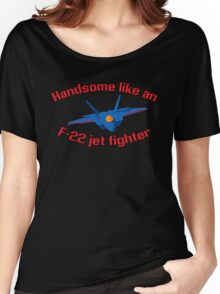 Handsome Like an F-22 Jet Fighter Women's Relaxed Fit T-Shirt