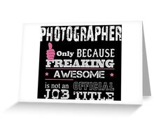 Photographer Only Because Freaking Awesome Is Not An Official Job Title - Tshirts & Accessories Greeting Card
