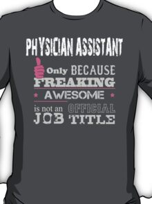 Physician Assistant Only Because Freaking Awesome Is Not An Official Job Title - Tshirts & Accessories T-Shirt