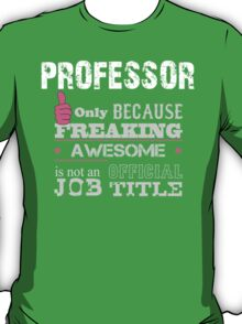 Professor Only Because Freaking Awesome Is Not An Official Job Title - Tshirts & Accessories T-Shirt