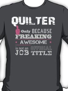 Quilter Only Because Freaking Awesome Is Not An Official Job Title - Tshirts & Accessories T-Shirt