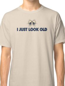 I just Look Old Funny Humor  Classic T-Shirt