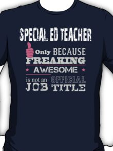 Special ED Teacher Only Because Freaking Awesome Is Not An Official Job Title - Tshirts & Accessories T-Shirt