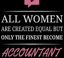 All Women Are Created Equal But Only The Finest Become Accountant by uniquecreatives