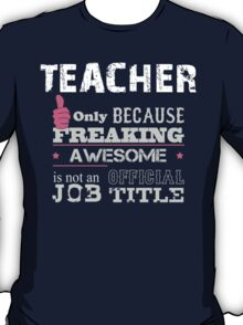 Teacher Only Because Freaking Awesome Is Not An Official Job Title - Tshirts & Accessories T-Shirt