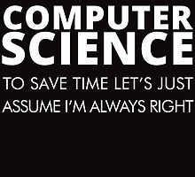 I MAJORED IN COMPUTER SCIENCE TO SAVE TIME LET'S JUST ASSUME I'M ALWAYS RIGHT by teeshirtz