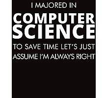 I MAJORED IN COMPUTER SCIENCE TO SAVE TIME LET'S JUST ASSUME I'M ALWAYS RIGHT Photographic Print