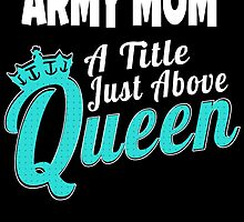ARMY MOM A TITLE JUST ABOVE QUEEN by tdesignz