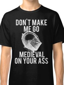Go Medieval On Your Ass Classic T-Shirt