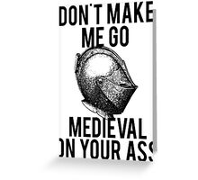 Go Medieval On Your Ass Greeting Card