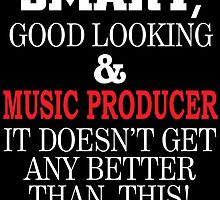 SMART GOOD LOOKING AND MUSIC PRODUCER IT DOESN'T GET ANY BETTER THAN THIS by teeshoppy