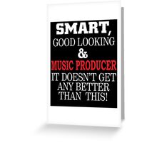 SMART GOOD LOOKING AND MUSIC PRODUCER IT DOESN'T GET ANY BETTER THAN THIS Greeting Card