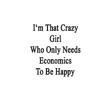 I'm That Crazy Girl Who Only Needs Economics To Be Happy  by supernova23