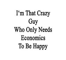 I'm That Crazy Guy Who Only Needs Economics To Be Happy  Photographic Print