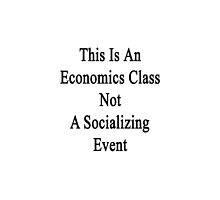 This Is An Economics Class Not A Socializing Event  by supernova23