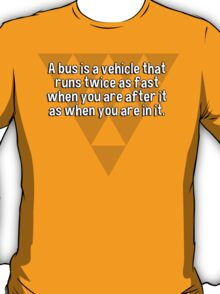 A bus is a vehicle that runs twice as fast when you are after it as when you are in it. T-Shirt