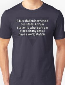 A bus station is where a bus stops. A train station is where a train stops. On my desk' I have a work station.. T-Shirt