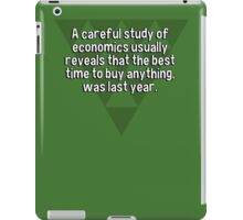 A careful study of economics usually reveals that the best time to buy anything' was last year. iPad Case/Skin