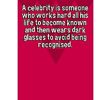 A celebrity is someone who works hard all his life to become known and then wears dark glasses to avoid being recognised. Photographic Print