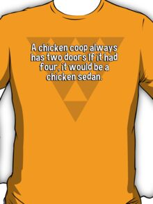 A chicken coop always has two doors If it had four' it would be a chicken sedan. T-Shirt