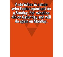 A christian is a man who feels repentant on a Sunday' for what he did on Saturday and will do again on Monday. Photographic Print