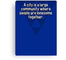 A city is a large community where people are lonesome together. Canvas Print