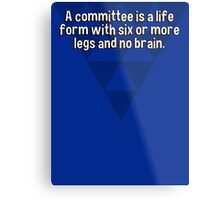 A committee is a life form with six or more legs and no brain. Metal Print